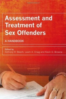 Assessment and Treatment of Sex Offenders: A Handbook - Anthony R. Beech, Leam A. Craig, Kevin D. Browne