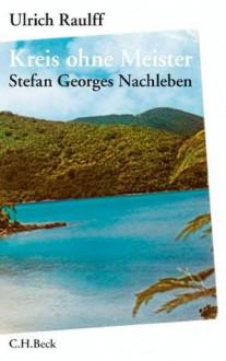 Kreis ohne Meister: Stefan Georges Nachleben - Ulrich Raulff