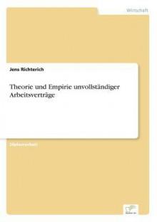 Theorie Und Empirie Unvollstandiger Arbeitsvertrage - Jens Richterich