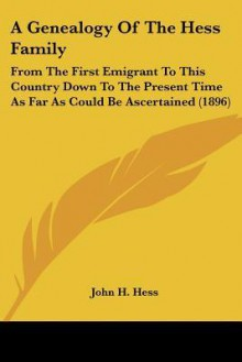 A Genealogy of the Hess Family: From the First Emigrant to This Country Down to the Present Time as Far as Could Be Ascertained (1896) - John H. Hess