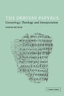 The Derveni Papyrus: Cosmology, Theology and Interpretation - Gábor Betegh