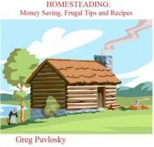 HOMESTEADING Money Saving Frugal Tips and Recipes - Greg Pavlosky