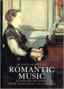 Romantic Music: A Concise History from Schubert to Sibelius (World of Art) - Arnold Whittall