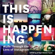 This Is Happening: Life Through the Lens of Instagram - Bridget Watson Payne