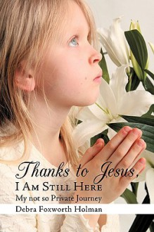 Thanks to Jesus, I Am Still Here: My Not So Private Journey - Debra Foxworth Holman