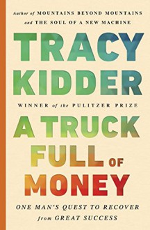 A Truck Full of Money: One Man's Quest to Recover from Great Success - Tracy Kidder