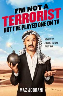 I'm Not a Terrorist, But I've Played One On TV: Memoirs of a Middle Eastern Funny Man - Maz Jobrani
