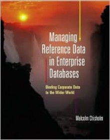 Managing Reference Data in Enterprise Databases (The Morgan Kaufmann Series in Data Management Systems) - Malcolm Chisholm