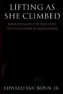 Lifting as She Climbed: Bessie Coleman's Contributions to the Elevation of Black Women - Edward DeV. Bunn Jr.
