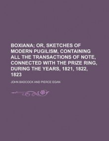 Boxiana; Or, Sketches of Modern Pugilism, Containing All the Transactions of Note, Connected with the Prize Ring, During the Years, 1821, 1822, - John Badcock Jr.
