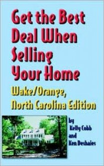 Get the Best Deal When Selling Your Home Wake/Orange, North Carolina Edition: A Guide Through the Real Estate Purchasing Process from Choosing a Realt - Kelly Cobb, Ken Deshaies