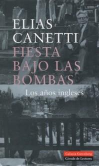 Fiesta bajo las bombas. Los años ingleses - Elias Canetti