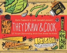 They Draw and Cook: 107 Recipes Illustrated by Artists from Around the World - Nate Padavick