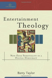 Entertainment Theology: New-Edge Spirituality in a Digital Democracy - Barry Taylor
