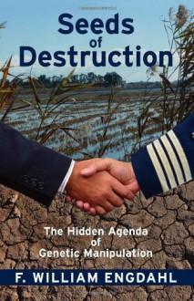 Seeds of Destruction: The Hidden Agenda of Genetic Manipulation - F. William Engdahl