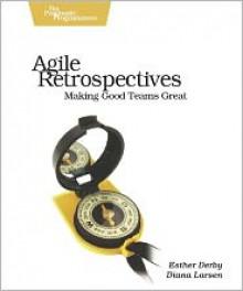 Agile Retrospectives: Making Good Teams Great - Esther Derby, Diana Larsen, Ken Schwaber