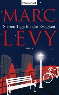 Sieben Tage für die Ewigkeit: Roman (German Edition) - Marc Levy,Bettina Runge,Eliane Hagedorn