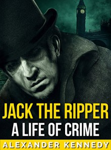Jack the Ripper: A Life of Crime | The True Story of Jack the Ripper (Short Reads Historical Biographies of Famous People) - Alexander Kennedy