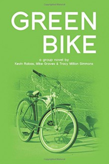 Green Bike: a group novel - Kevin Rabas,Mike Graves,Tracy Million Simmons