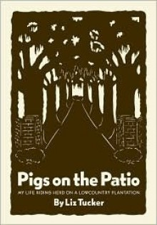 Pigs on the Patio: My Life Riding Herd on a Lowcountry Plantation - Liz Tucker