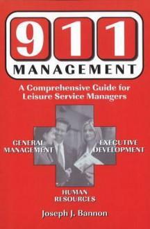 911 Management: A Comprehensive Guide for Leisure Service Managers - Joseph J. Bannon, Bannon, Joseph J. Bannon, Joseph J.