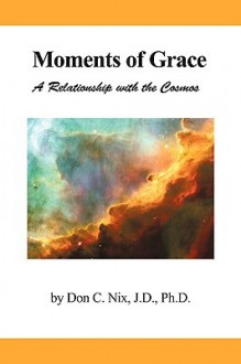 Moments of Grace: A Relationship with the Cosmos - C. Nix Don C. Nix, C. Nix Don C. Nix