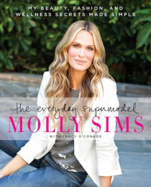The Everyday Supermodel: Tips, Tricks, and Trade Secrets for a Happier, Healthier, More Stylish You - Molly Sims