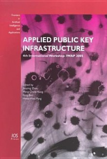 Applied Public Key Infrastructure (Frontiers in Artificial Intelligence and Applications) (Frontiers in Artificial Intelligence and Applications) - F. Bao, International Workshop for Applied Pki (