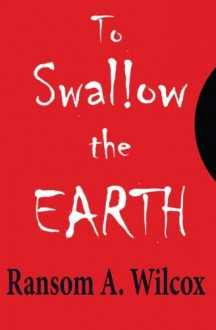 To Swallow the Earth - Ransom A. Wilcox