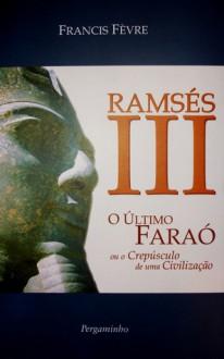 Ramsés III - O último Faraó ou o Crepúsculo de uma Civilização - Francis Fèvre