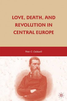 Love, Death, and Revolution in Central Europe - Peter Caldwell