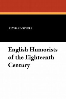 English humorists of the eighteenth century: Sir Richard Steele, Joseph Addison, Laurence Sterne, Oliver Goldsmith - Richard Steele