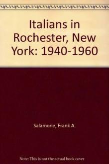 Italians in Rochester, New York: 1940-1960 - Frank A. Salamone, Stephen D. Glazier
