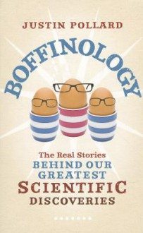 Boffinology: The Real Stories Behind Our Greatest Scientific Discoveries - Justin Pollard