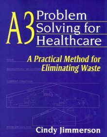 A3 Problem Solving for Healthcare: A Practical Method for Eliminating Waste - Cindy Jimmerson