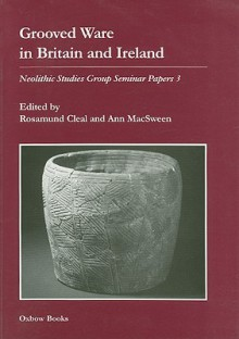 Grooved Ware In Britain And Ireland: Neolithic Studies Group Seminar Papers 3 (Oxbow Monographs Series) - Rosamund Cleal