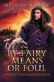 By Fairy Means or Foul: A Starfig Investigations Novel - Meghan Maslow