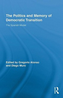 The Politics and Memory of Democratic Transition: The Spanish Model - Muro Diego, Gregorio Alonso