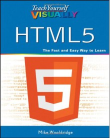 Teach Yourself Visually HTML5 (Teach Yourself VISUALLY (Tech)) - Mike Wooldridge