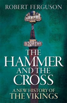 The Hammer And The Cross: A New History Of The Vikings - Robert Ferguson