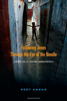 Following Jesus Through the Eye of the Needle: Living Fully, Loving Dangerously - Kent Annan