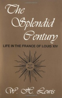 The Splendid Century: Life in the France of Louis XIV - W.H. Lewis