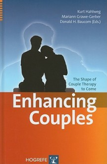 Enhancing Couples: The Shape of Couple Therapy to Come - Kurt Hahlweg, Mariann Grawe-Gerber, Donald H. Baucom