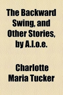 The backward swing, and other stories, by A.L.O.E. - A.L.O.E.