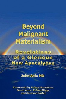 Beyond Malignant Materialism: Revelations of a Glorious New Apocalypse - John Able