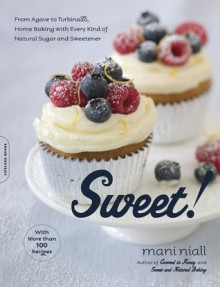 Sweet!: From Agave to Turbinado, Home Baking with Every Kind of Natural Sugar and Sweetener - Mani Niall