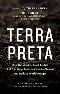 Terra Preta: How the World's Most Fertile Soil Can Help Reverse Climate Change and Reduce World Hunger - Ute Scheub,Haiko Pieplow,Hans-Peter Schmidt,Kathleen Draper,Tim Flannery