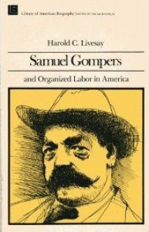 Samuel Gompers and Organized Labor In Amer - Harold C. Livesay