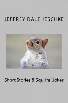 Short Stories & Squirrel Jokes - Jeffrey Dale Jeschke