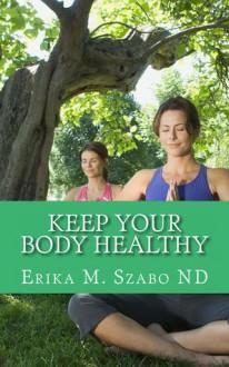 Keep Your Body Healthy - Erika M. Szabo